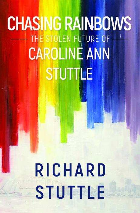 Chasing Rainbows The stolen future of Caroline Ann Stuttle by Richard Stuttle